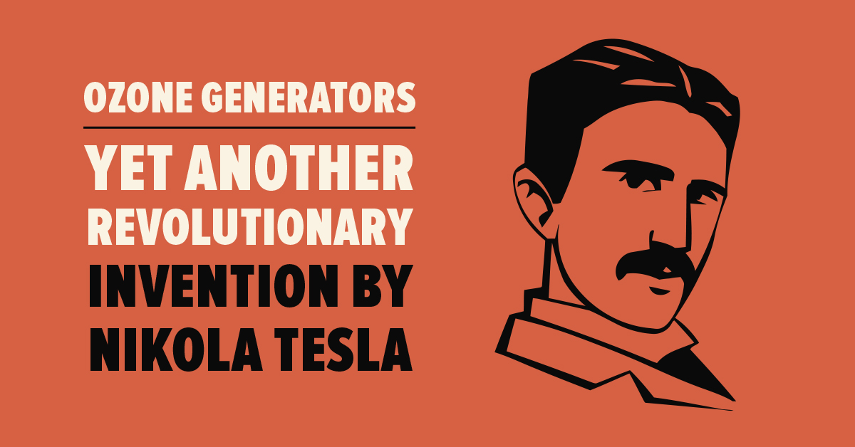 Ozone Generators: Yet Another Revolutionary Invention by Nikola Tesla