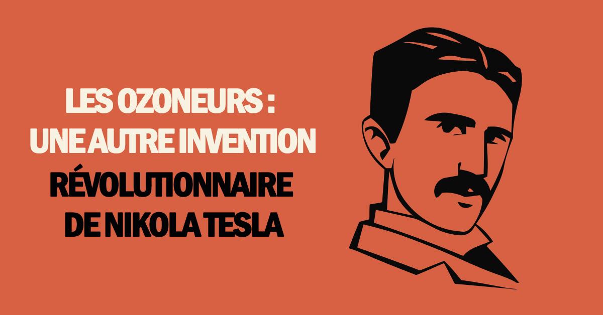 Les ozoneurs : une autre invention révolutionnaire de Nikola Tesla